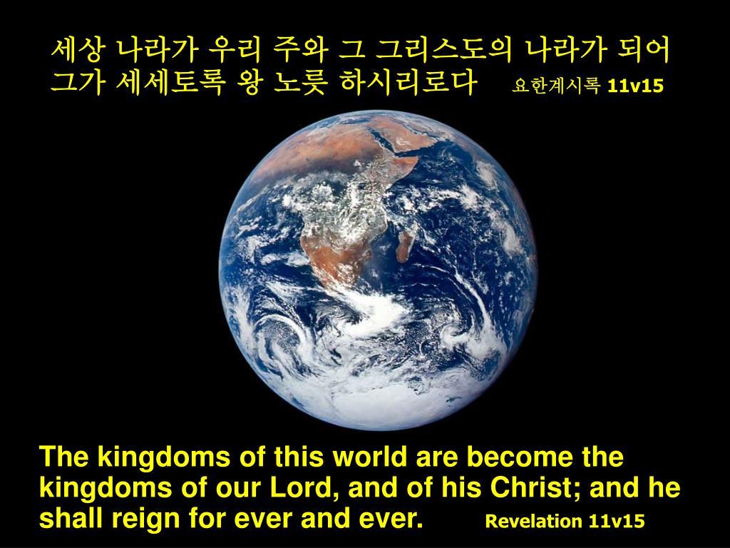 세상 나라가 우리 주와 그 그리스도의 나라가 되어 그가 세세토록 왕 노릇 하시리로다