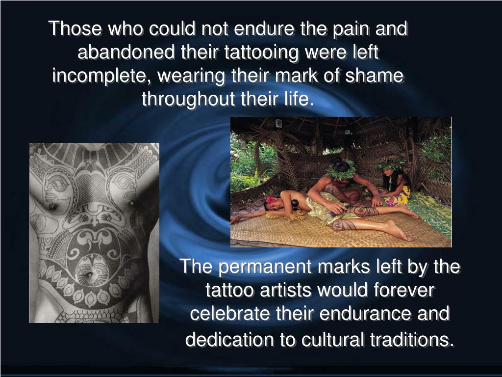 Those who could not endure the pain and abandoned their tattooing were left incomplete, wearing their mark of shame throughout their life.