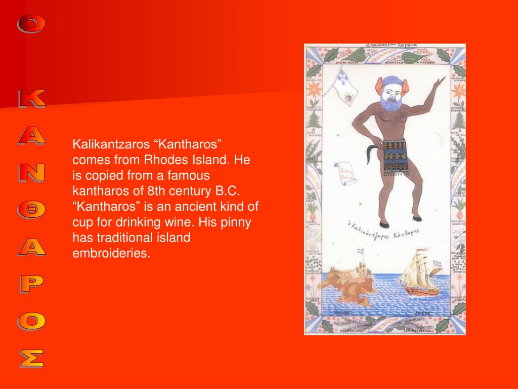 "Kalikantzaros ""Kantharos"" comes from Rhodes Island. He is copied from a famous kantharos of 8th century B.C. ""Kantharos"" is an ancient kind of cup for drinking wine."