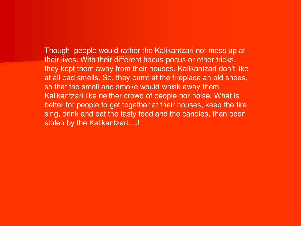 Though, people would rather the Kalikantzari not mess up at their lives. With their different hocus-pocus or other tricks, they kept them away from their houses. Kalikantzari don't like at all bad smells. So, they burnt at the fireplace an old shoes, so that the smell and smoke would whisk away them. Kalikantzari like neither crowd of people nor noise. What is better for people to get together at their houses, keep the fire, sing, drink and eat the tasty food and the candies, than been stolen by the Kalikantzari….!