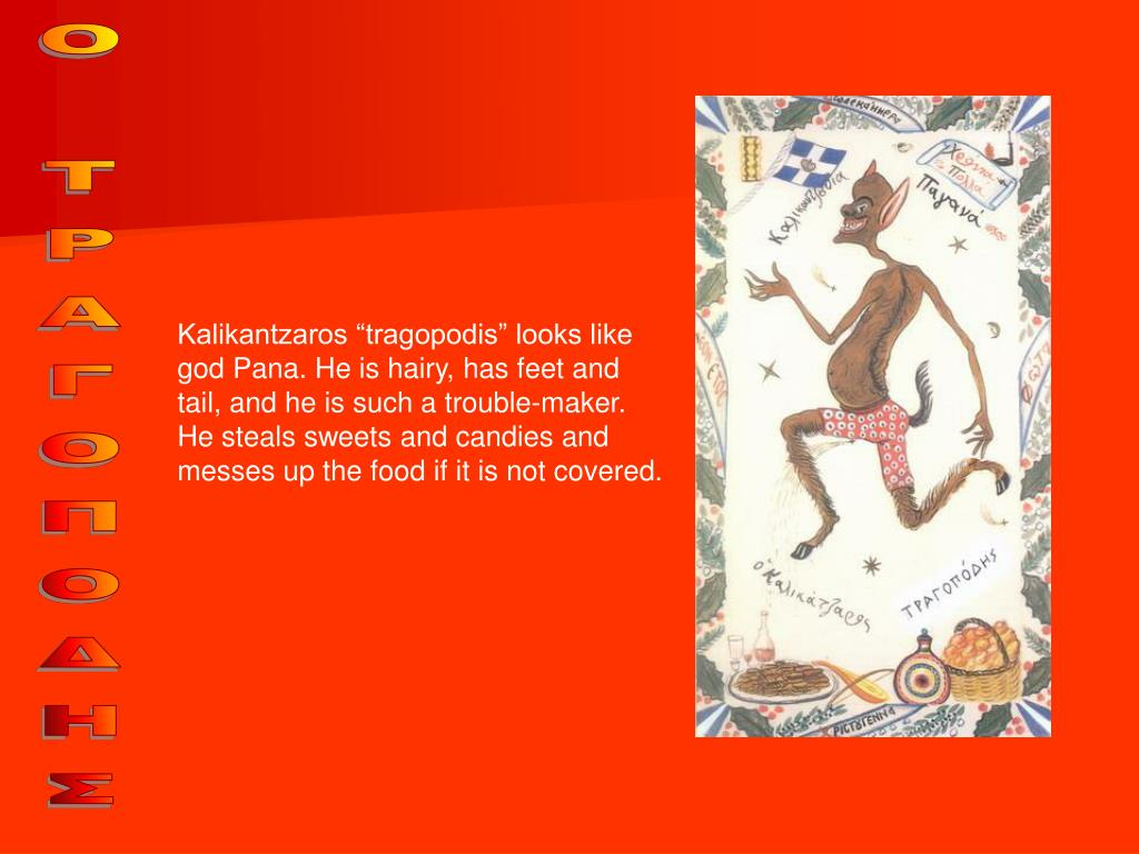 "Kalikantzaros ""tragopodis"" looks like god Pana. He is hairy, has feet and tail, and he is such a trouble-maker. He steals sweets and candies and messes up the food if it is not covered."
