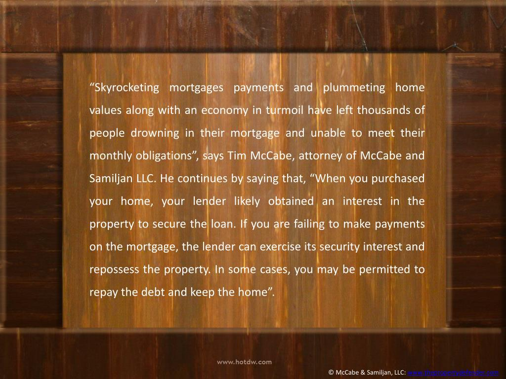 """""""Skyrocketing mortgages payments and plummeting home values along with an economy in turmoil have left thousands of people drowning in their mortgage and unable to meet their monthly obligations"""", says Tim McCabe, attorney of McCabe and"""