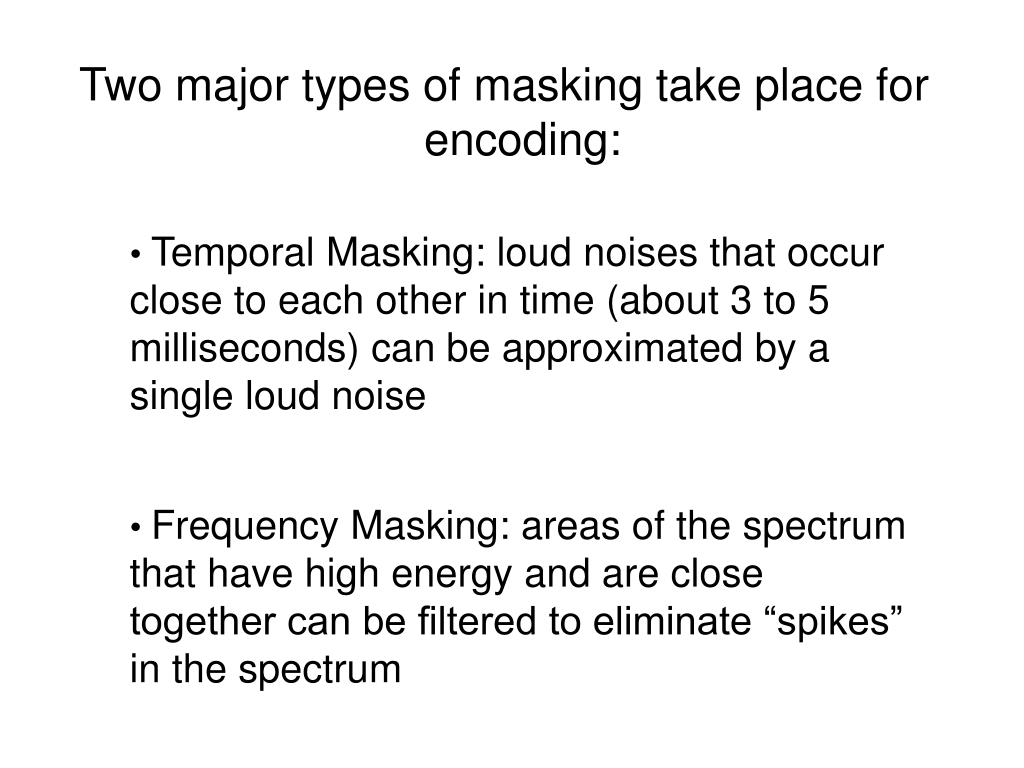 Two major types of masking take place for encoding: