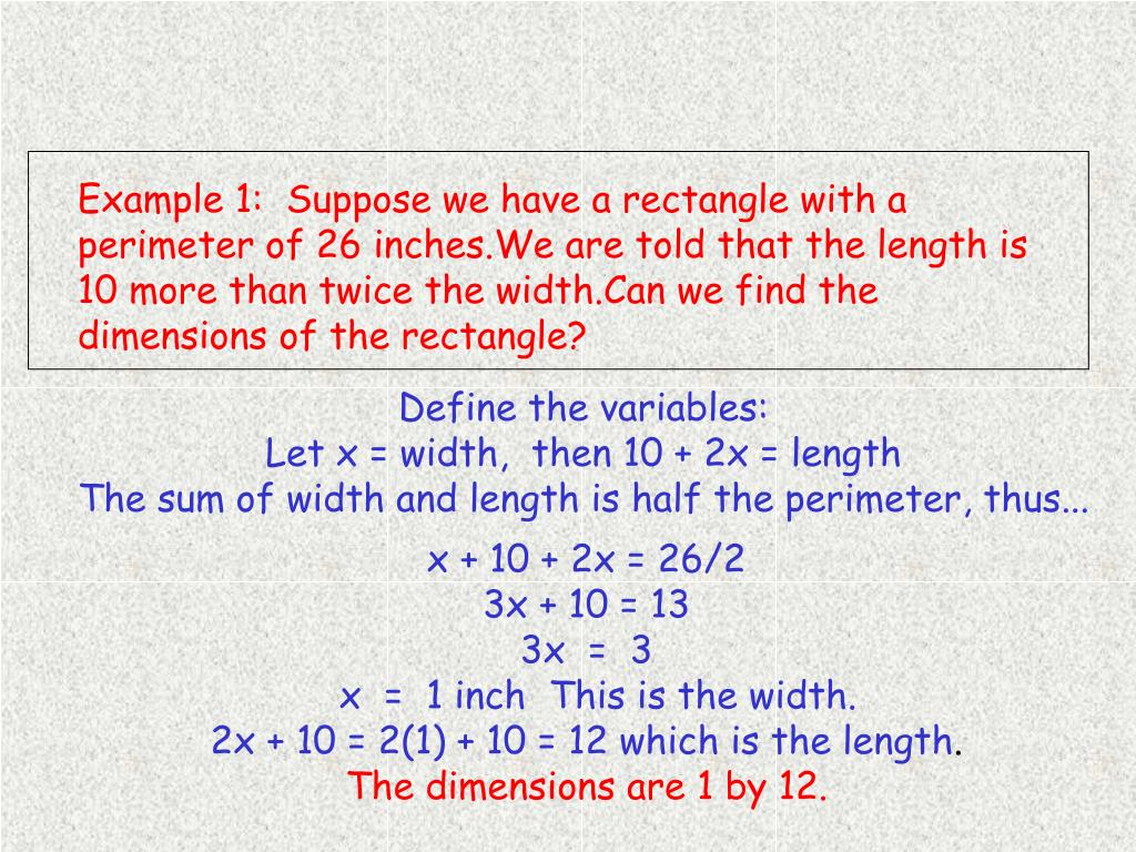 Example 1:  Suppose we have a rectangle with a perimeter of 26 inches.We are told that the length is 10 more than twice the width.Can we find the dimensions of the rectangle?