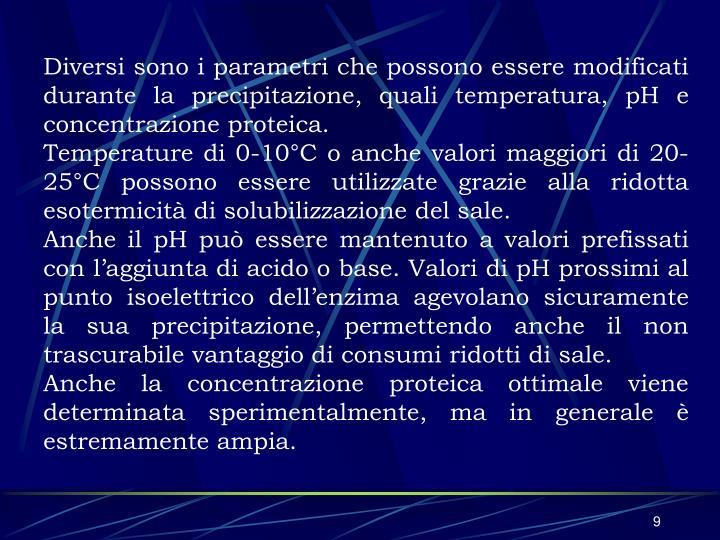 Diversi sono i parametri che possono essere modificati durante la precipitazione, quali temperatura, pH e concentrazione proteica.