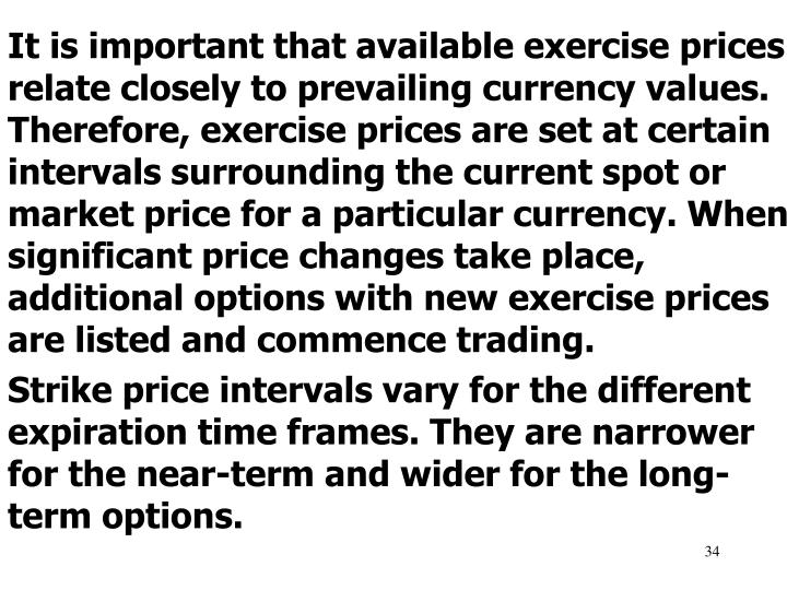 It is important that available exercise prices relate closely to prevailing currency values. Therefore, exercise prices are set at certain intervals surrounding the current spot or market price for a particular currency. When significant price changes take place, additional options with new exercise prices are listed and commence trading.