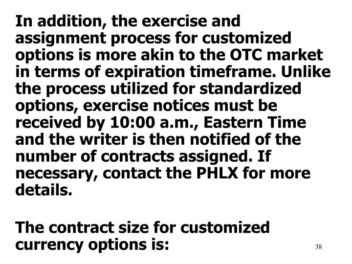 In addition, the exercise and assignment process for customized options is more akin to the OTC market in terms of expiration timeframe. Unlike the process utilized for standardized options, exercise notices must be received by 10:00 a.m., Eastern Time and the writer is then notified of the number of contracts assigned. If necessary, contact the PHLX for more details.