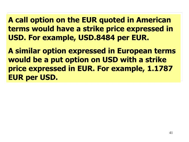 A call option on the EUR quoted in American terms would have a strike price expressed in USD. For example, USD.8484 per EUR.
