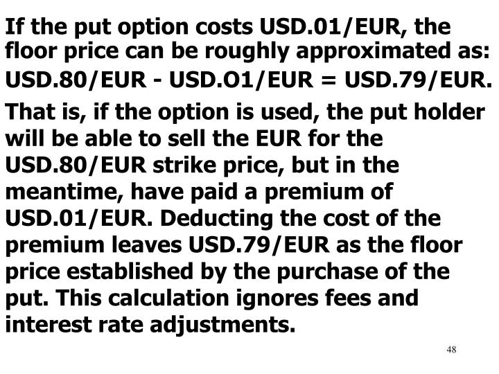 If the put option costs USD.01/EUR, the floor price can be roughly approximated as: