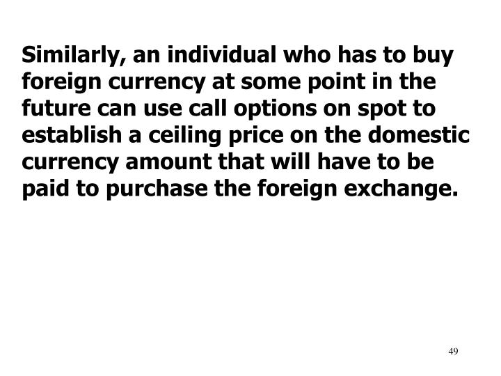 Similarly, an individual who has to buy foreign currency at some point in the future can use call options on spot to establish a ceiling price on the domestic currency amount that will have to be paid to purchase the foreign exchange.