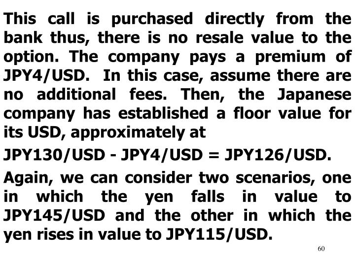 This call is purchased directly from the bank thus, there is no resale value to the option. The company pays a premium of JPY4/USD.  In this case, assume there are no additional fees. Then, the Japanese company has established a floor value for its USD, approximately at