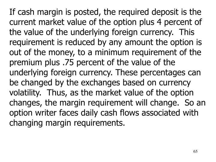 If cash margin is posted, the required deposit is the current market value of the option plus 4 percent of the value of the underlying foreign currency.  This requirement is reduced by any amount the option is out of the money, to a minimum requirement of the premium plus .75 percent of the value of the underlying foreign currency. These percentages can be changed by the exchanges based on currency volatility.  Thus, as the market value of the option changes, the margin requirement will change.  So an option writer faces daily cash flows associated with changing margin requirements.