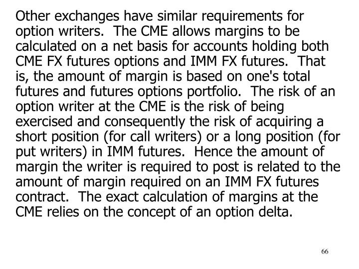 Other exchanges have similar requirements for option writers.  The CME allows margins to be calculated on a net basis for accounts holding both CME FX futures options and IMM FX futures.  That is, the amount of margin is based on one's total futures and futures options portfolio.  The risk of an option writer at the CME is the risk of being exercised and consequently the risk of acquiring a short position (for call writers) or a long position (for put writers) in IMM futures.  Hence the amount of margin the writer is required to post is related to the amount of margin required on an IMM FX futures contract.  The exact calculation of margins at the CME relies on the concept of an option delta.