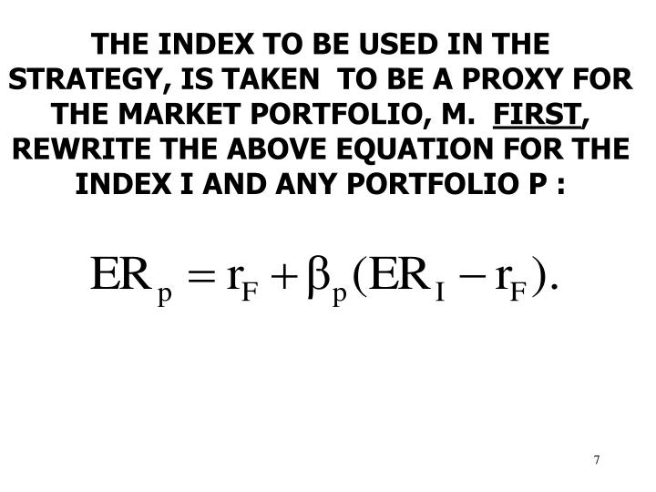THE INDEX TO BE USED IN THE STRATEGY, IS TAKEN  TO BE A PROXY FOR THE MARKET PORTFOLIO, M.
