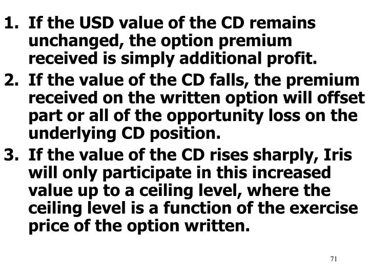 If the USD value of the CD remains unchanged, the option premium received is simply additional profit.