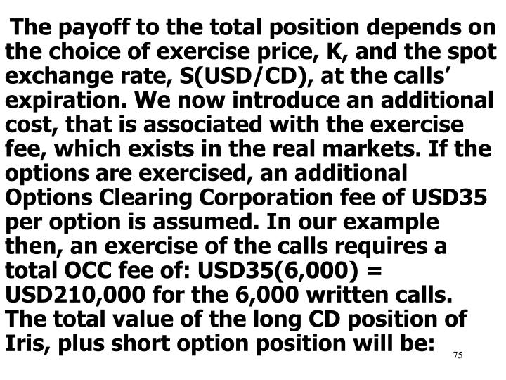 The payoff to the total position depends on the choice of exercise price, K, and the spot exchange rate, S(USD/CD), at the calls' expiration. We now introduce an additional cost, that is associated with the exercise fee, which exists in the real markets. If the options are exercised, an additional Options Clearing Corporation fee of USD35 per option is assumed. In our example then, an exercise of the calls requires a total OCC fee of: USD35(6,000) =  USD210,000 for the 6,000 written calls.  The total value of the long CD position of Iris, plus short option position will be: