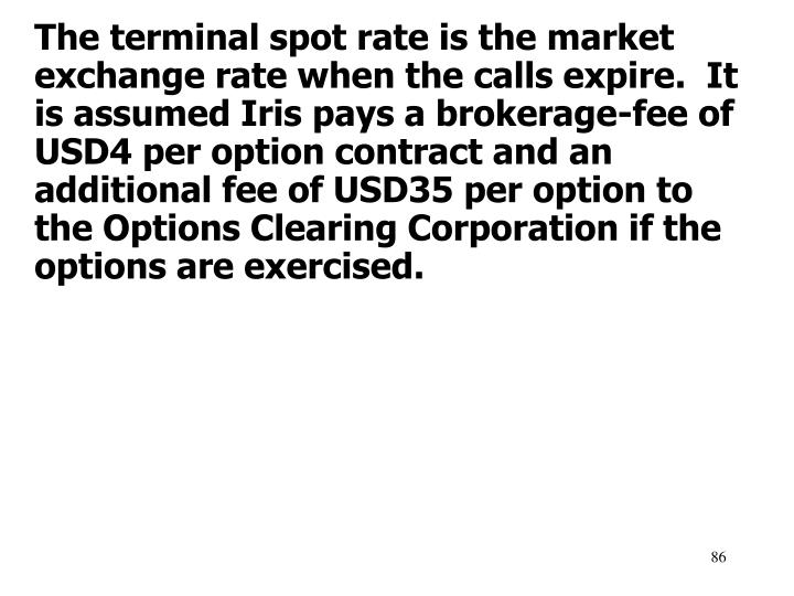 The terminal spot rate is the market exchange rate when the calls expire.  It is assumed Iris pays a brokerage-fee of USD4 per option contract and an additional fee of USD35 per option to the Options Clearing Corporation if the options are exercised.