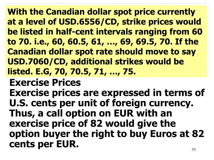 With the Canadian dollar spot price currently at a level of USD.6556/CD, strike prices would be listed in half-cent intervals ranging from 60 to 70. i.e., 60, 60.5, 61, …, 69, 69.5, 70. If the Canadian dollar spot rate should move to say USD.7060/CD, additional strikes would be listed. E.G, 70, 70.5, 71, …, 75.