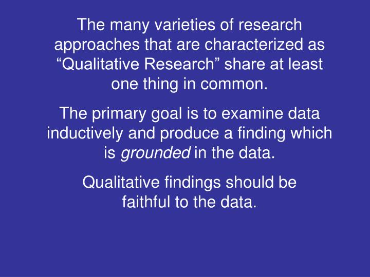 "The many varieties of research approaches that are characterized as ""Qualitative Research"" share at least one thing in common."