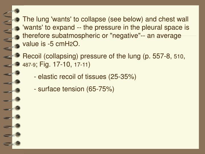"The lung 'wants' to collapse (see below) and chest wall 'wants' to expand ‑‑ the pressure in the pleural space is therefore subatmospheric or ""negative""‑‑ an average value is ‑5 cmH"