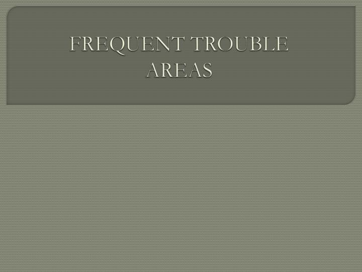FREQUENT TROUBLE AREAS