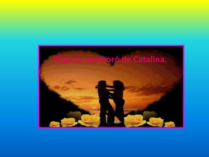 Iñigo se enamoró de Catalina.