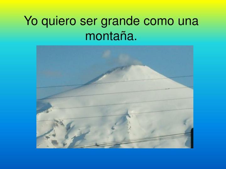 Yo quiero ser grande como una montaña.