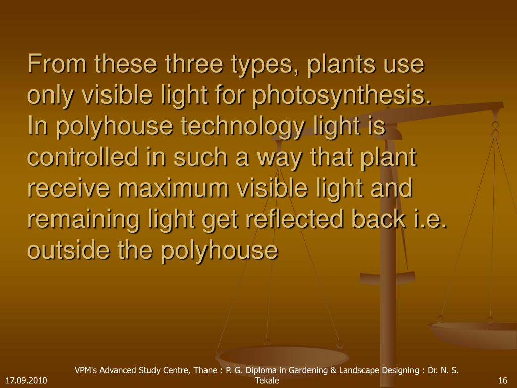 From these three types, plants use only visible light for photosynthesis. In polyhouse technology light is controlled in such a way that plant receive maximum visible light and remaining light get reflected back i.e. outside the polyhouse