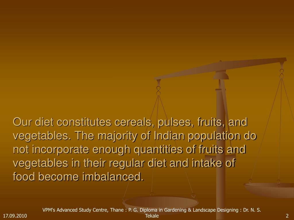 Our diet constitutes cereals, pulses, fruits, and vegetables. The majority of Indian population do not incorporate enough quantities of fruits and vegetables in their regular diet and intake of food become imbalanced.