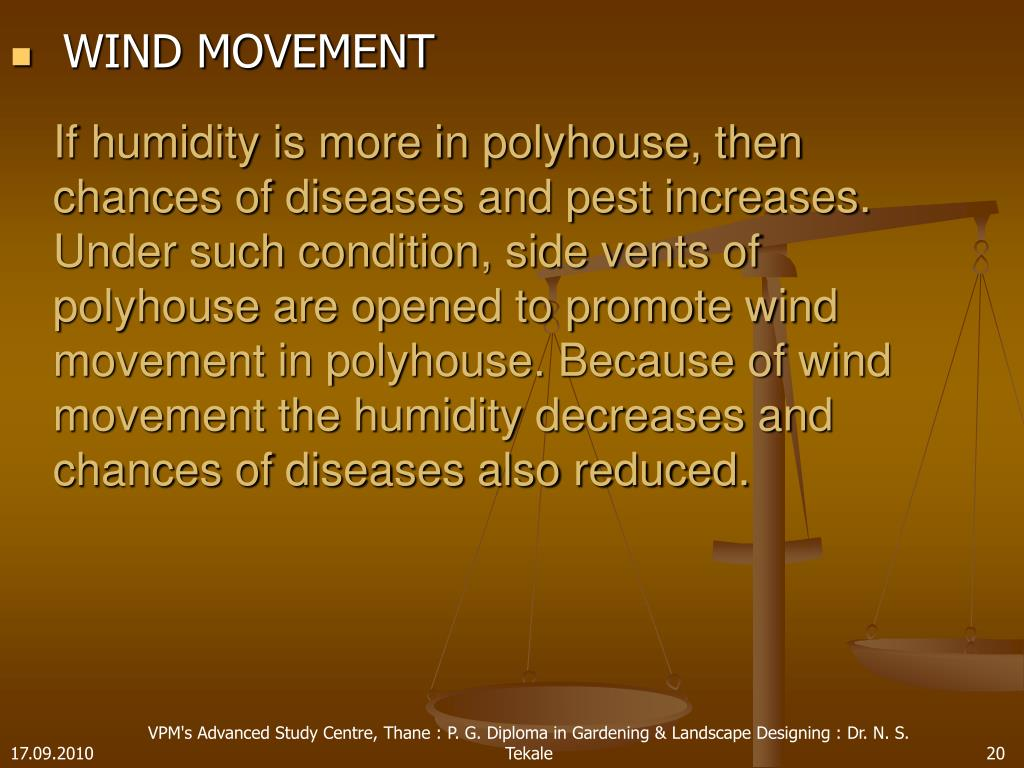 If humidity is more in polyhouse, then chances of diseases and pest increases. Under such condition, side vents of polyhouse are opened to promote wind movement in polyhouse. Because of wind movement the humidity decreases and chances of diseases also reduced.