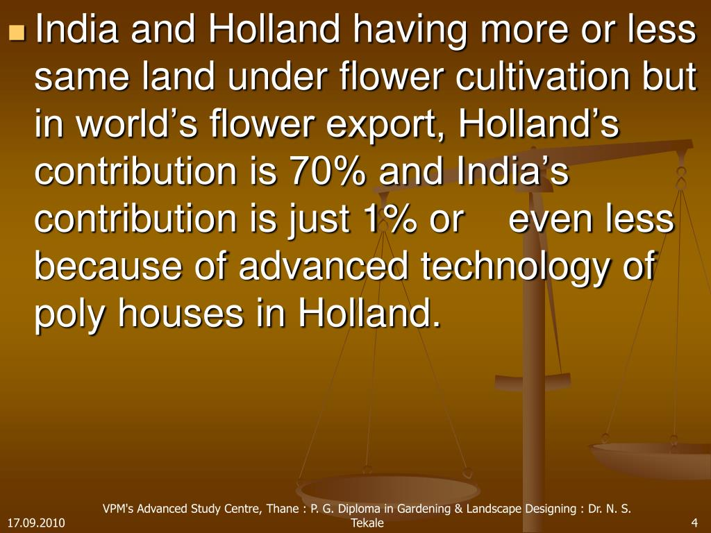 India and Holland having more or less same land under flower cultivation but in world's flower export, Holland's contribution is 70% and India's contribution is just 1% or    even less because of advanced technology of poly houses in Holland.