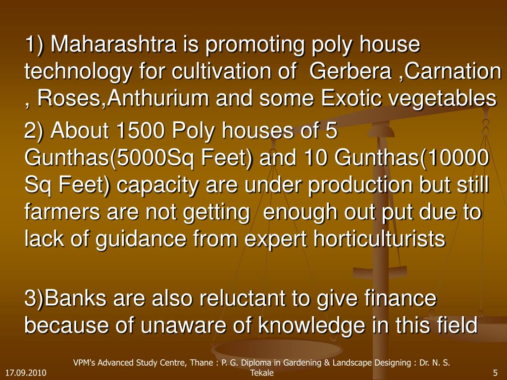 1) Maharashtra is promoting poly house technology for cultivation of  Gerbera ,Carnation , Roses,Anthurium and some Exotic vegetables