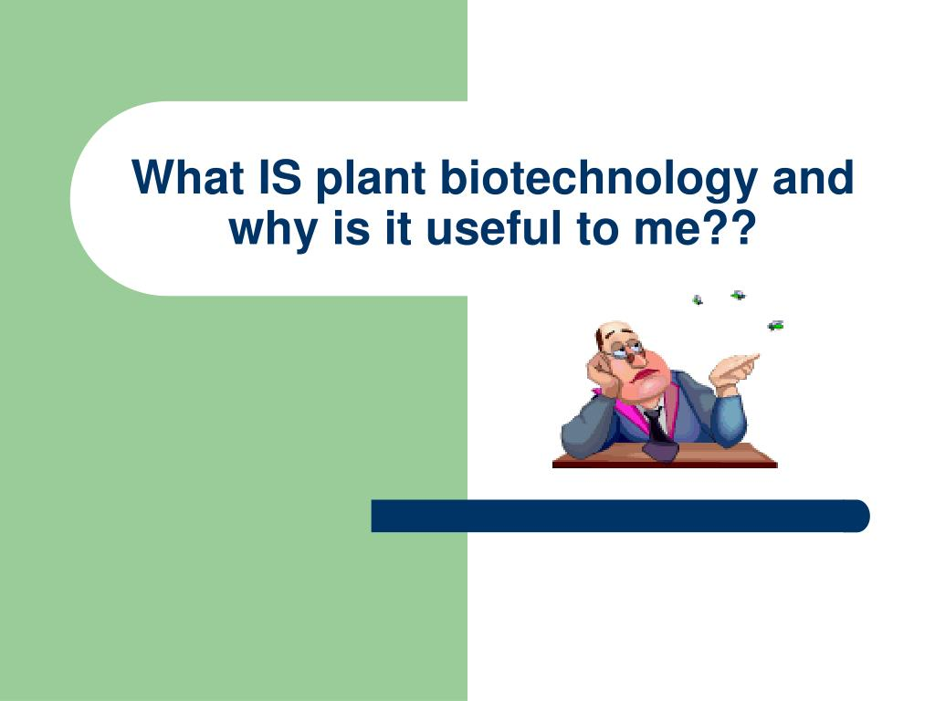 What IS plant biotechnology and why is it useful to me??