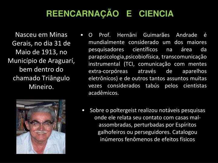 O Prof. Hernâni Guimarães Andrade é mundialmente considerado um dos maiores pesquisadores científicos na área da parapsicologia,psicobiofísica, transcomunicação instrumental (TCI, comunicação com mentes extra-corpóreas através de aparelhos eletrônicos) e de outros tantos assuntos muitas vezes considerados tabús pelos cientistas acadêmicos.
