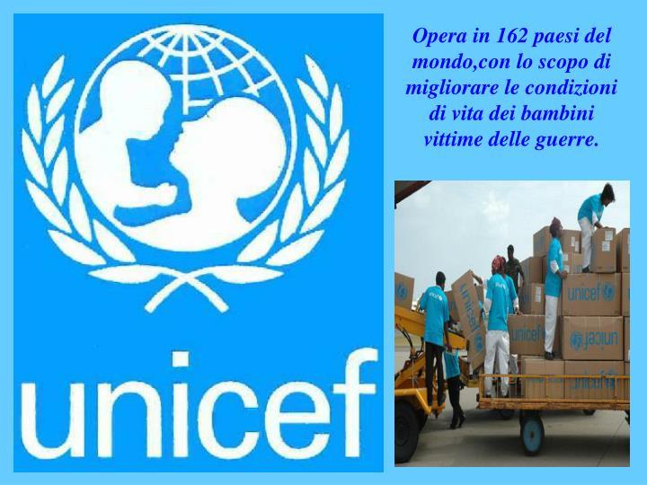 Opera in 162 paesi del mondo,con lo scopo di migliorare le condizioni di vita dei bambini vittime delle guerre.