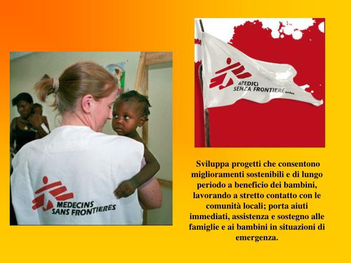 Sviluppa progetti che consentono miglioramenti sostenibili e di lungo periodo a beneficio dei bambini, lavorando a stretto contatto con le comunità locali; porta aiuti immediati, assistenza e sostegno alle famiglie e ai bambini in situazioni di emergenza.