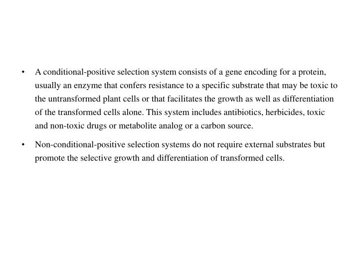 A conditional-positive selection system consists of a gene encoding for a protein, usually an enzyme that confers resistance to a specific substrate that may be toxic to the untransformed plant cells or that facilitates the growth as well as differentiation of the transformed cells alone. This system includes antibiotics, herbicides, toxic and non-toxic drugs or metabolite analog or a carbon source.