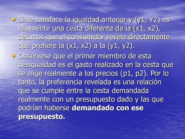 Si se satisface la igualdad anterior y (y1, Y2) es realmente una cesta diferente de la (x1, x2), decimos que el consumidor revela directamente que prefiere la (x1, x2) a la (y1, y2).