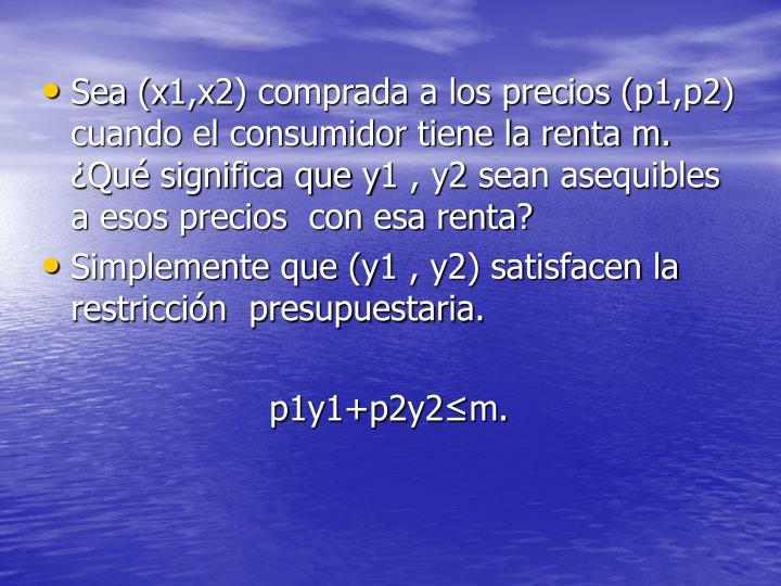 Sea (x1,x2) comprada a los precios (p1,p2) cuando el consumidor tiene la renta m. ¿Qué significa que y1 , y2 sean asequibles a esos precios  con esa renta?