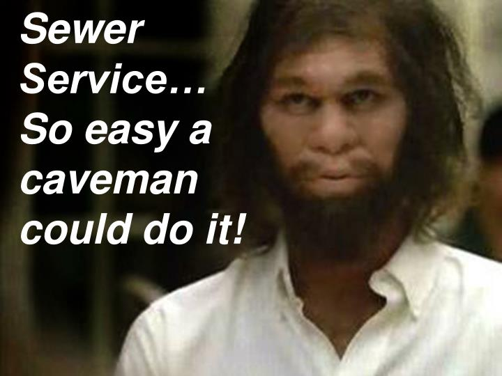 Sewer Service… So easy a caveman could do it!