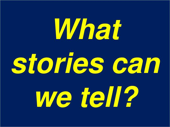 What stories can we tell?