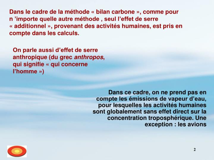 Dans le cadre de la méthode «bilan carbone», comme pour n'importe quelle autre méthode , seul l'effet de serre «additionnel», provenant des activités humaines, est pris en compte dans les calculs.