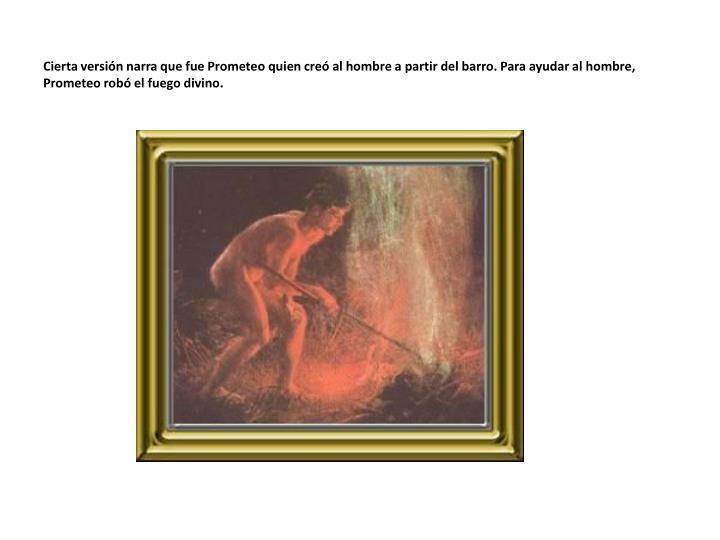 Cierta versión narra que fue Prometeo quien creó al hombre a partir del barro. Para ayudar al hombre, Prometeo robó el fuego divino.