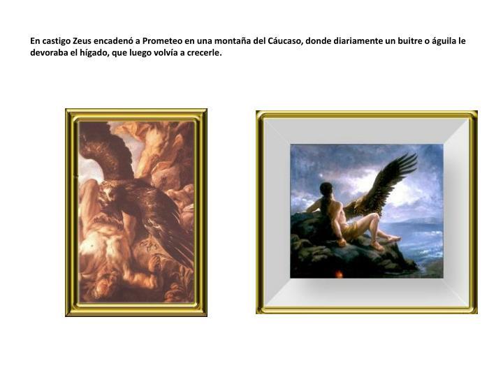 En castigo Zeus encadenó a Prometeo en una montaña del Cáucaso, donde diariamente un buitre o águila le devoraba el hígado, que luego volvía a crecerle.