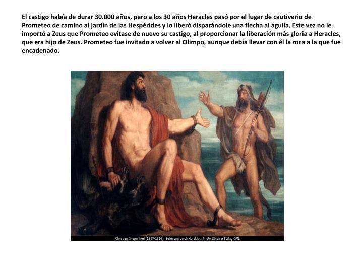 El castigo había de durar 30.000 años, pero a los 30 años Heracles pasó por el lugar de cautiverio de Prometeo de camino al jardín de las Hespérides y lo liberó disparándole una flecha al águila. Este vez no le importó a Zeus que Prometeo evitase de nuevo su castigo, al proporcionar la liberación más gloria a Heracles, que era hijo de Zeus. Prometeo fue invitado a volver al Olimpo, aunque debía llevar con él la roca a la que fue encadenado.
