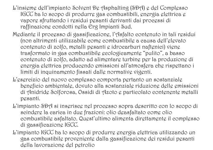 Linsieme dellimpianto Solvent De Asphalting (SDA) e del Complesso IGCC ha lo scopo di produrre gas combustibili, energia elettrica e vapore sfruttando i residui pesanti derivanti dai processi di raffinazione condotti nella Erg Impianti Sud.