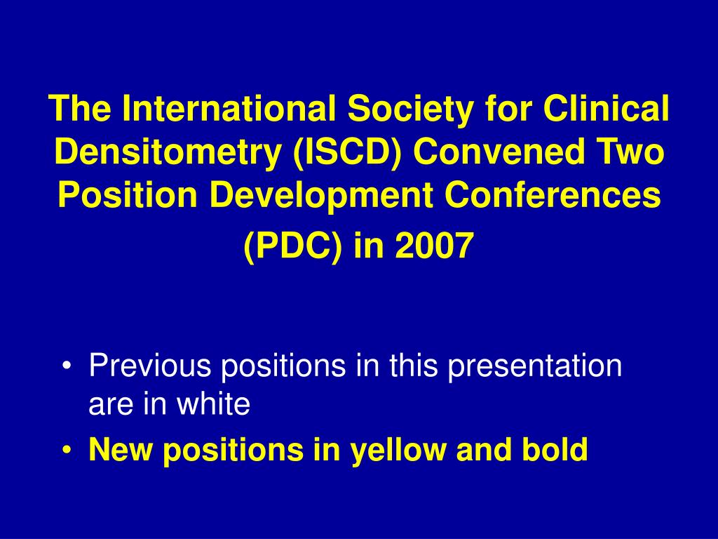 The International Society for Clinical Densitometry (ISCD) Convened Two Position Development Conferences (PDC) in 2007