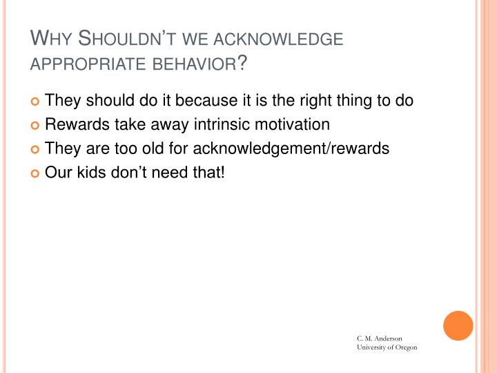 Why Shouldn't we acknowledge appropriate behavior?