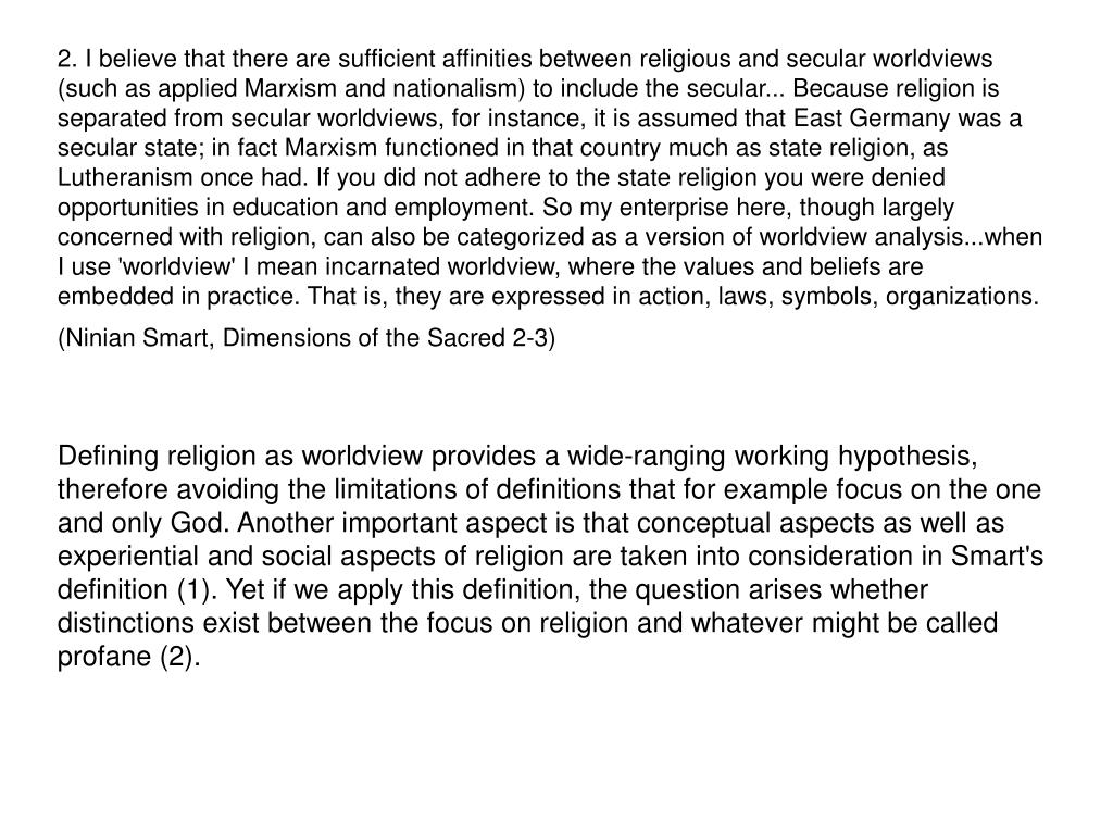 2. I believe that there are sufficient affinities between religious and secular worldviews (such as applied Marxism and nationalism) to include the secular... Because religion is separated from secular worldviews, for instance, it is assumed that East Germany was a secular state; in fact Marxism functioned in that country much as state religion, as Lutheranism once had. If you did not adhere to the state religion you were denied opportunities in education and employment. So my enterprise here, though largely concerned with religion, can also be categorized as a version of worldview analysis...when I use 'worldview' I mean incarnated worldview, where the values and beliefs are embedded in practice. That is, they are expressed in action, laws, symbols, organizations. (Ninian Smart, Dimensions of the Sacred 2-3)