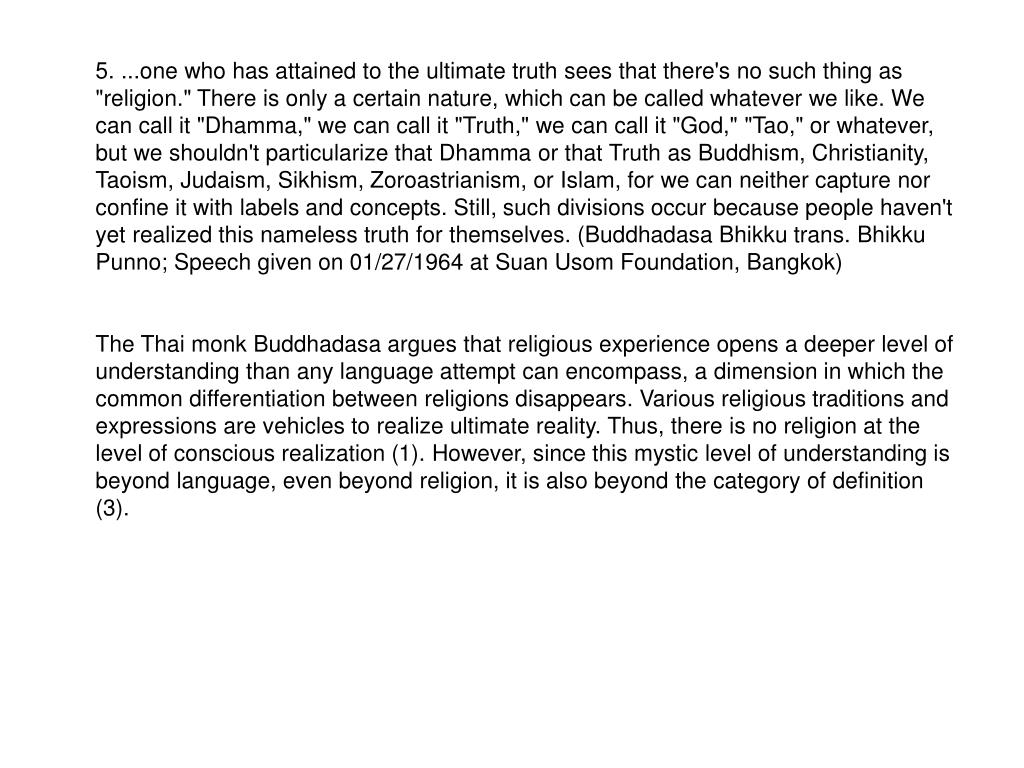 """5. ...one who has attained to the ultimate truth sees that there's no such thing as """"religion."""" There is only a certain nature, which can be called whatever we like. We can call it """"Dhamma,"""" we can call it """"Truth,"""" we can call it """"God,"""" """"Tao,"""" or whatever, but we shouldn't particularize that Dhamma or that Truth as Buddhism, Christianity, Taoism, Judaism, Sikhism, Zoroastrianism, or Islam, for we can neither capture nor confine it with labels and concepts. Still, such divisions occur because people haven't yet realized this nameless truth for themselves. (Buddhadasa Bhikku trans. Bhikku Punno; Speech given on 01/27/1964 at Suan Usom Foundation, Bangkok)"""